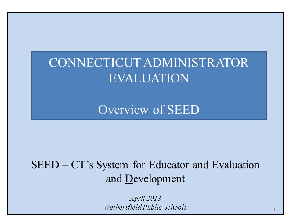 SEED – CT's System for Educator and Evaluation and Development April 2013 Wethersfield Public Schools CONNECTICUT ADMINISTRATOR EVALUATION Overview of SEED 1