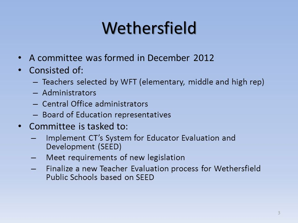 Wethersfield's Plan Core Requirements (mandated legislation) SEED Requirements Wethersfield Teacher Evaluation Plan is closely aligned to SEED, but changes have been made that meet state standards (core requirements) Committee is currently drafting new Teacher Evaluation Plan to submit to CSDE and BOE 4