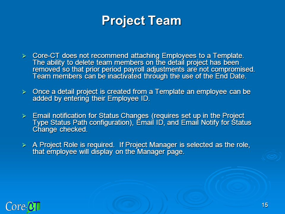 15 Project Team  Core-CT does not recommend attaching Employees to a Template. The ability to delete team members on the detail project has been remo