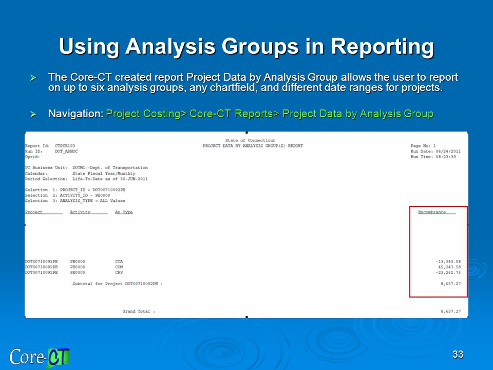33 Using Analysis Groups in Reporting  The Core-CT created report Project Data by Analysis Group allows the user to report on up to six analysis grou