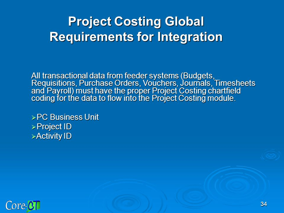 34 Project Costing Global Requirements for Integration All transactional data from feeder systems (Budgets, Requisitions, Purchase Orders, Vouchers, J