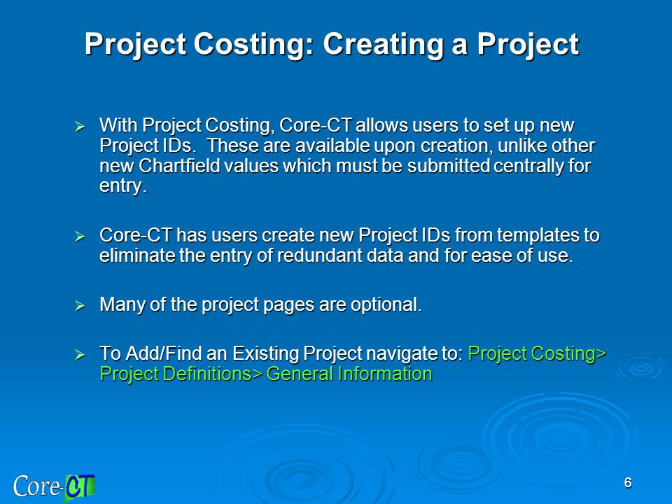 6 Project Costing: Creating a Project  With Project Costing, Core-CT allows users to set up new Project IDs. These are available upon creation, unlik