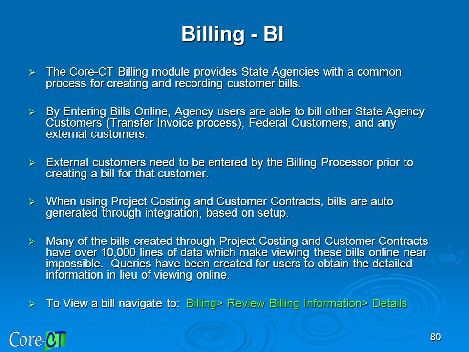 80 Billing - BI  The Core-CT Billing module provides State Agencies with a common process for creating and recording customer bills.  By Entering Bi