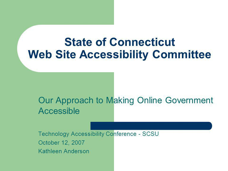 History of the State of Connecticut's Web Site Accessibility Policy Version 3.1 – December 1996 – http://www.access.state.ct.us/policies/accesspolicy31.html http://www.access.state.ct.us/policies/accesspolicy31.html Version 4.0 – July 2000 – http://www.access.state.ct.us/policies/accesspolicy40.html http://www.access.state.ct.us/policies/accesspolicy40.html Version 5 (proposed) – 2005 – http://www.access.state.ct.us/wg/proposal.asp http://www.access.state.ct.us/wg/proposal.asp Version 6 (in progress) – 2007 – Section 508 http://www.section508.gov/http://www.section508.gov/