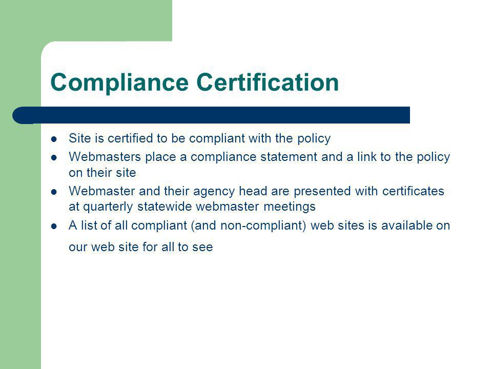 Compliance Certification Site is certified to be compliant with the policy Webmasters place a compliance statement and a link to the policy on their site Webmaster and their agency head are presented with certificates at quarterly statewide webmaster meetings A list of all compliant (and non-compliant) web sites is available on our web site for all to see