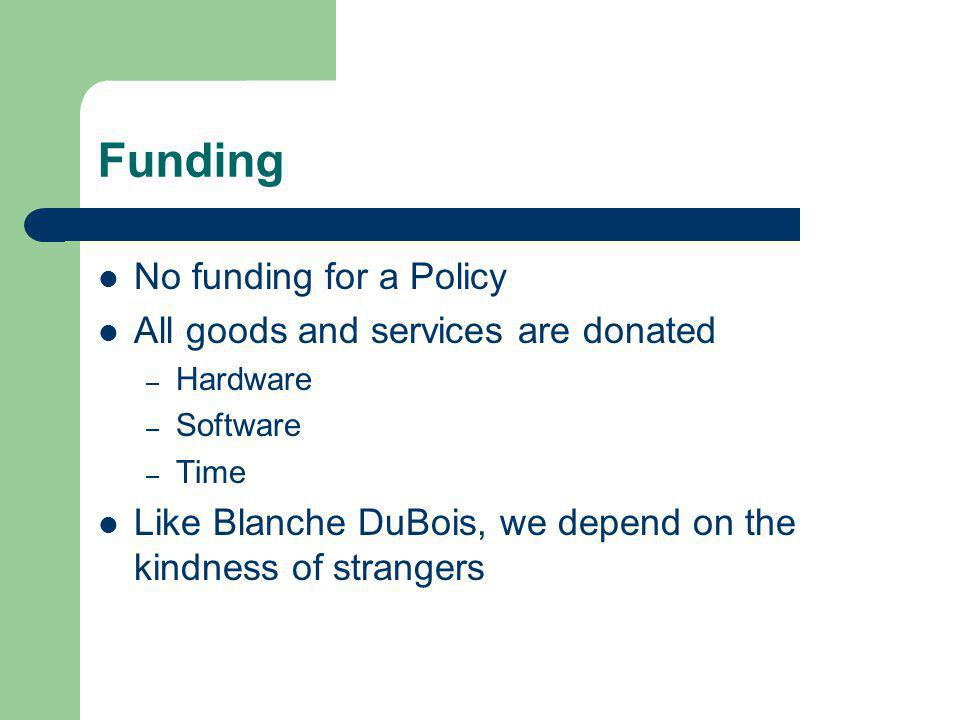 Funding No funding for a Policy All goods and services are donated – Hardware – Software – Time Like Blanche DuBois, we depend on the kindness of strangers
