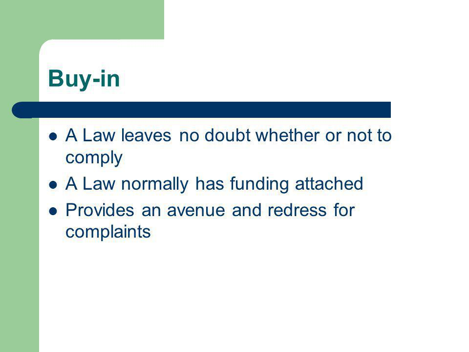 Buy-in A Law leaves no doubt whether or not to comply A Law normally has funding attached Provides an avenue and redress for complaints