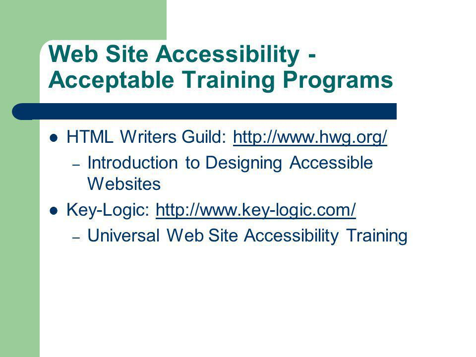Web Site Accessibility - Acceptable Training Programs HTML Writers Guild: http://www.hwg.org/http://www.hwg.org/ – Introduction to Designing Accessible Websites Key-Logic: http://www.key-logic.com/http://www.key-logic.com/ – Universal Web Site Accessibility Training