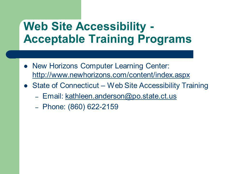 Web Site Accessibility - Acceptable Training Programs New Horizons Computer Learning Center: http://www.newhorizons.com/content/index.aspx http://www.newhorizons.com/content/index.aspx State of Connecticut – Web Site Accessibility Training – Email: kathleen.anderson@po.state.ct.uskathleen.anderson@po.state.ct.us – Phone: (860) 622-2159