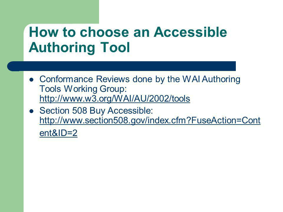 How to choose an Accessible Authoring Tool Conformance Reviews done by the WAI Authoring Tools Working Group: http://www.w3.org/WAI/AU/2002/tools http://www.w3.org/WAI/AU/2002/tools Section 508 Buy Accessible: http://www.section508.gov/index.cfm FuseAction=Cont ent&ID=2 http://www.section508.gov/index.cfm FuseAction=Cont ent&ID=2