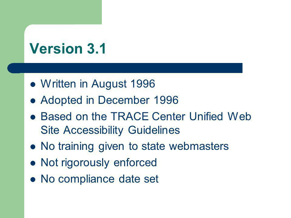 Version 3.1 Written in August 1996 Adopted in December 1996 Based on the TRACE Center Unified Web Site Accessibility Guidelines No training given to state webmasters Not rigorously enforced No compliance date set