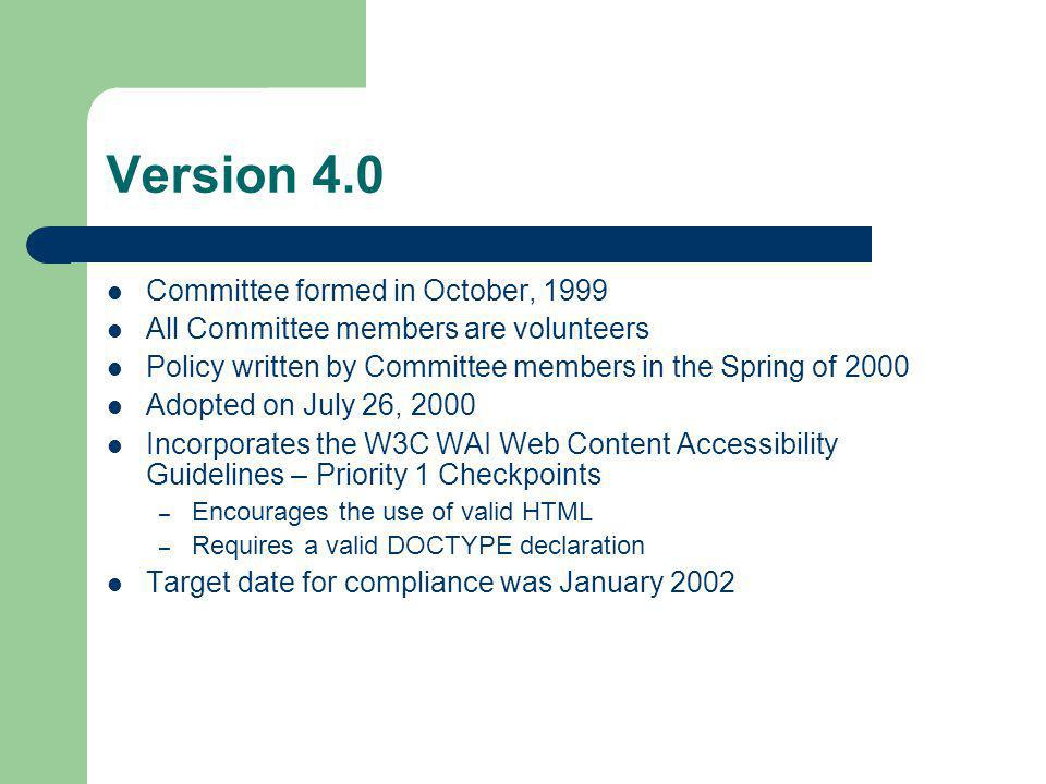Version 4.0 Committee formed in October, 1999 All Committee members are volunteers Policy written by Committee members in the Spring of 2000 Adopted on July 26, 2000 Incorporates the W3C WAI Web Content Accessibility Guidelines – Priority 1 Checkpoints – Encourages the use of valid HTML – Requires a valid DOCTYPE declaration Target date for compliance was January 2002