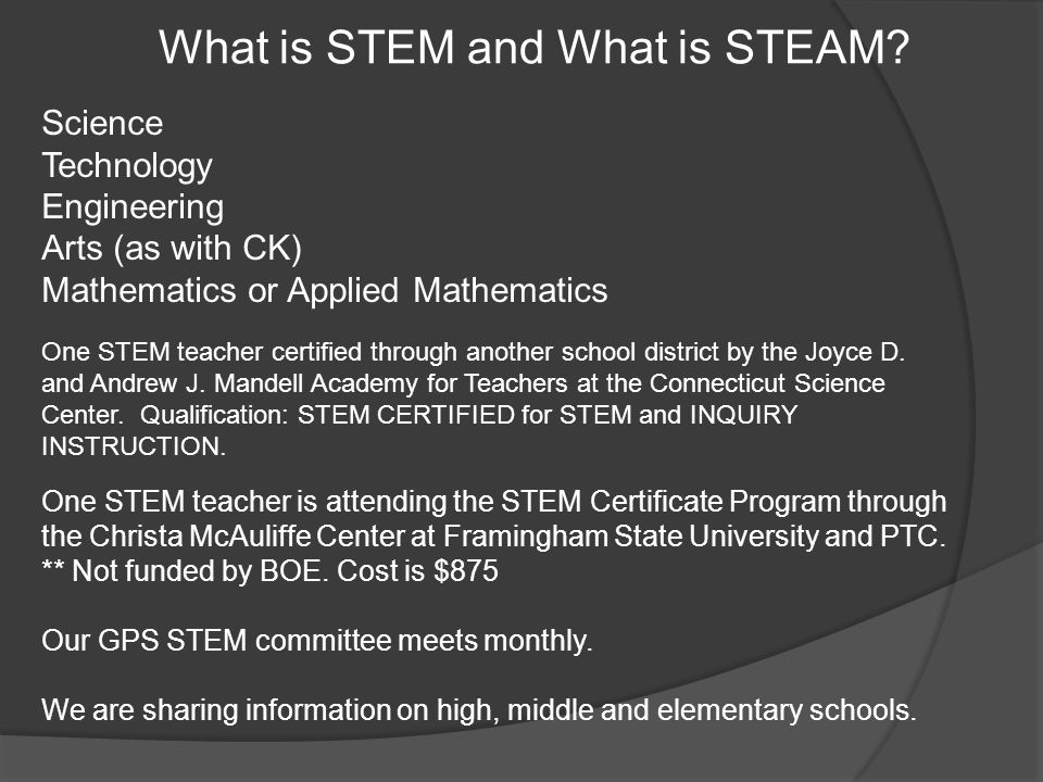 What is STEM and What is STEAM? Science Technology Engineering Arts (as with CK) Mathematics or Applied Mathematics One STEM teacher is attending the