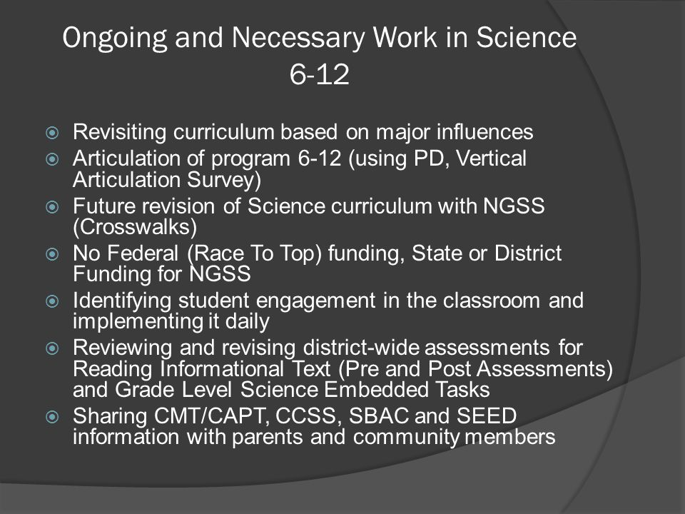 Ongoing and Necessary Work in Science 6-12  Revisiting curriculum based on major influences  Articulation of program 6-12 (using PD, Vertical Articu