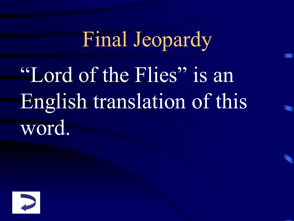 Final Jeopardy Lord of the Flies is an English translation of this word.