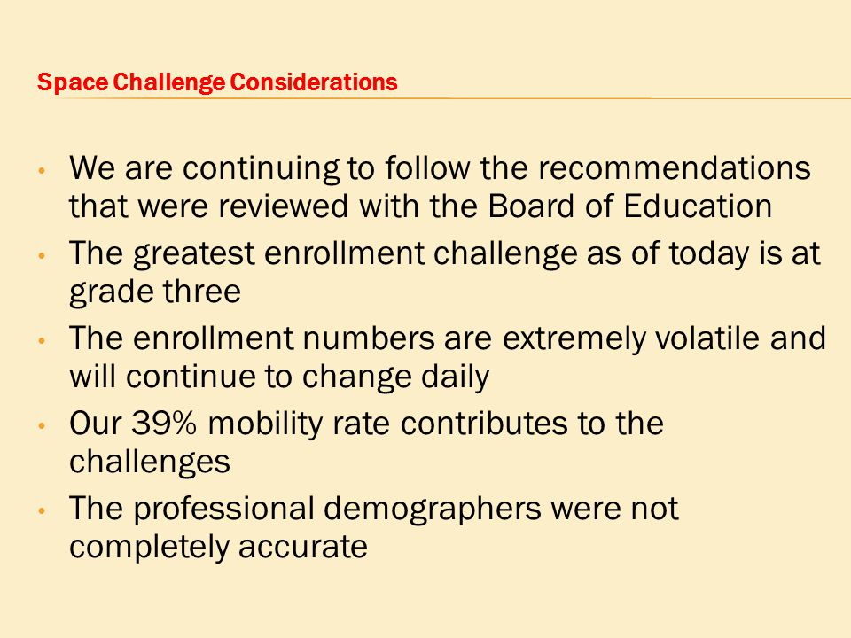 Space Challenge Considerations We are continuing to follow the recommendations that were reviewed with the Board of Education The greatest enrollment challenge as of today is at grade three The enrollment numbers are extremely volatile and will continue to change daily Our 39% mobility rate contributes to the challenges The professional demographers were not completely accurate