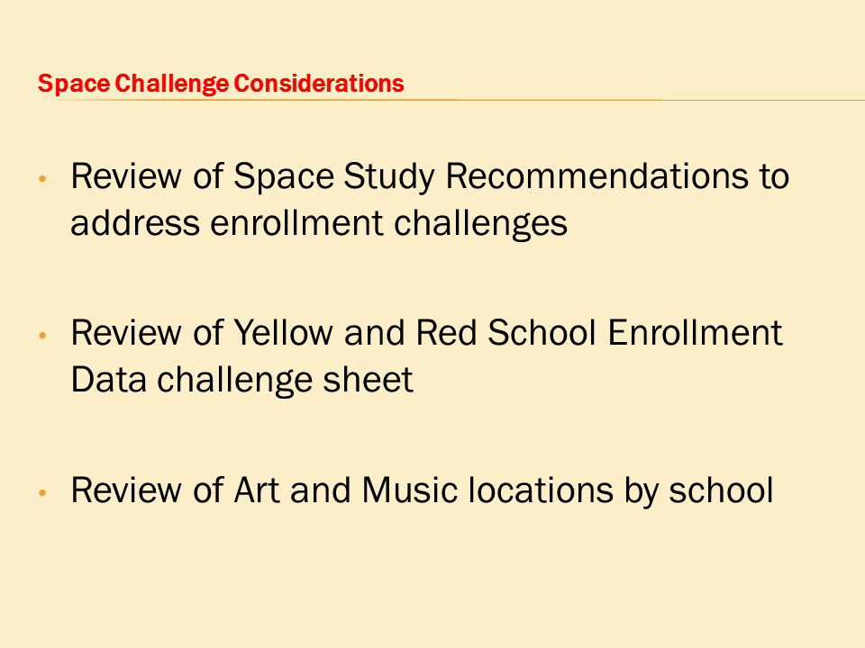 Space Challenge Considerations Review of Space Study Recommendations to address enrollment challenges Review of Yellow and Red School Enrollment Data challenge sheet Review of Art and Music locations by school