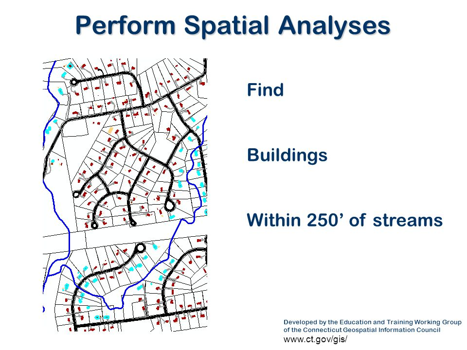 Developed by the Education and Training Working Group of the Connecticut Geospatial Information Council www.ct.gov/gis/ Perform Spatial Analyses Find