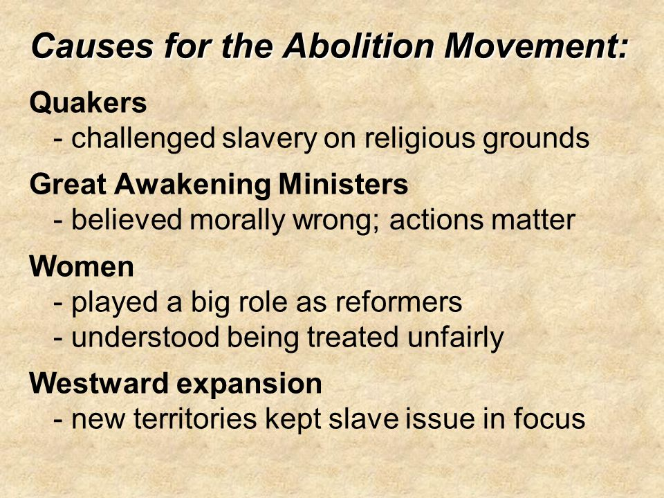 Causes for the Abolition Movement: Causes for the Abolition Movement: Quakers - challenged slavery on religious grounds Great Awakening Ministers - be