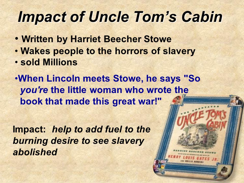 Impact of Uncle Tom's Cabin Written by Harriet Beecher Stowe Wakes people to the horrors of slavery sold Millions When Lincoln meets Stowe, he says