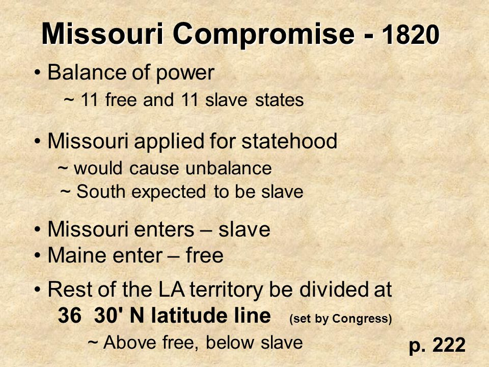 Missouri Compromise - 1820 Balance of power ~ 11 free and 11 slave states Missouri applied for statehood ~ would cause unbalance ~ South expected to b