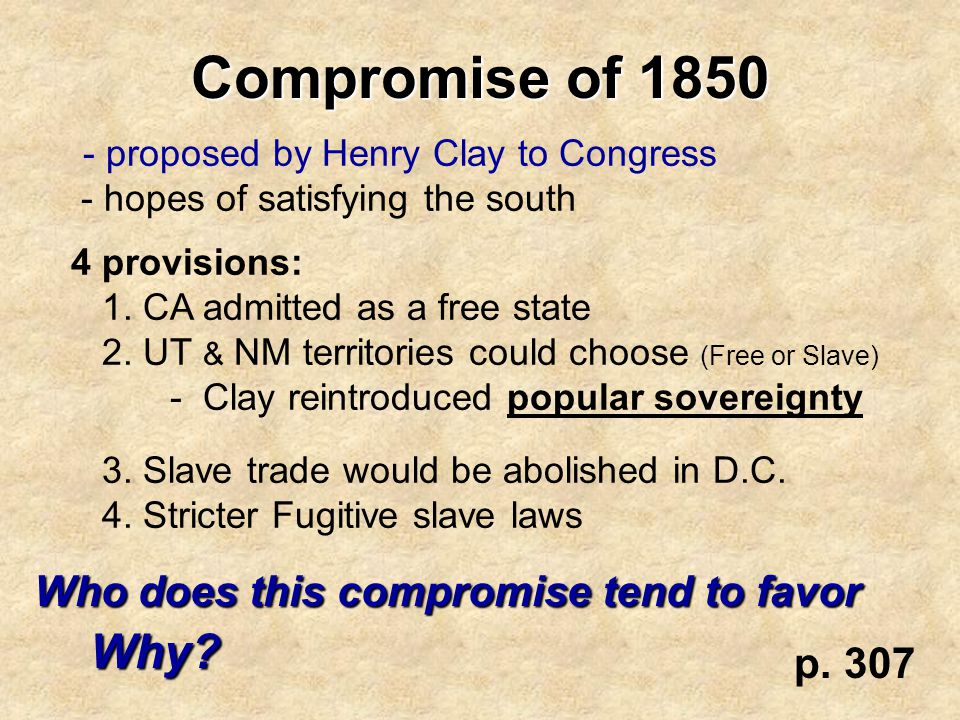 Compromise of 1850 - proposed by Henry Clay to Congress - hopes of satisfying the south 4 provisions: 1. CA admitted as a free state 2. UT & NM territ