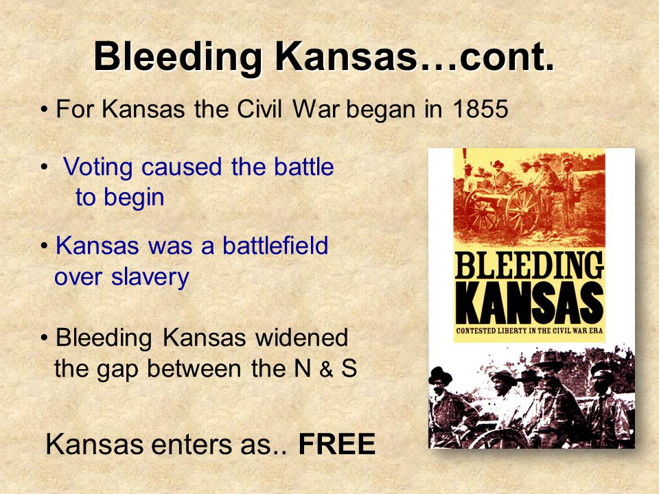 Bleeding Kansas…cont. For Kansas the Civil War began in 1855 Voting caused the battle to begin Kansas was a battlefield over slavery Bleeding Kansas w