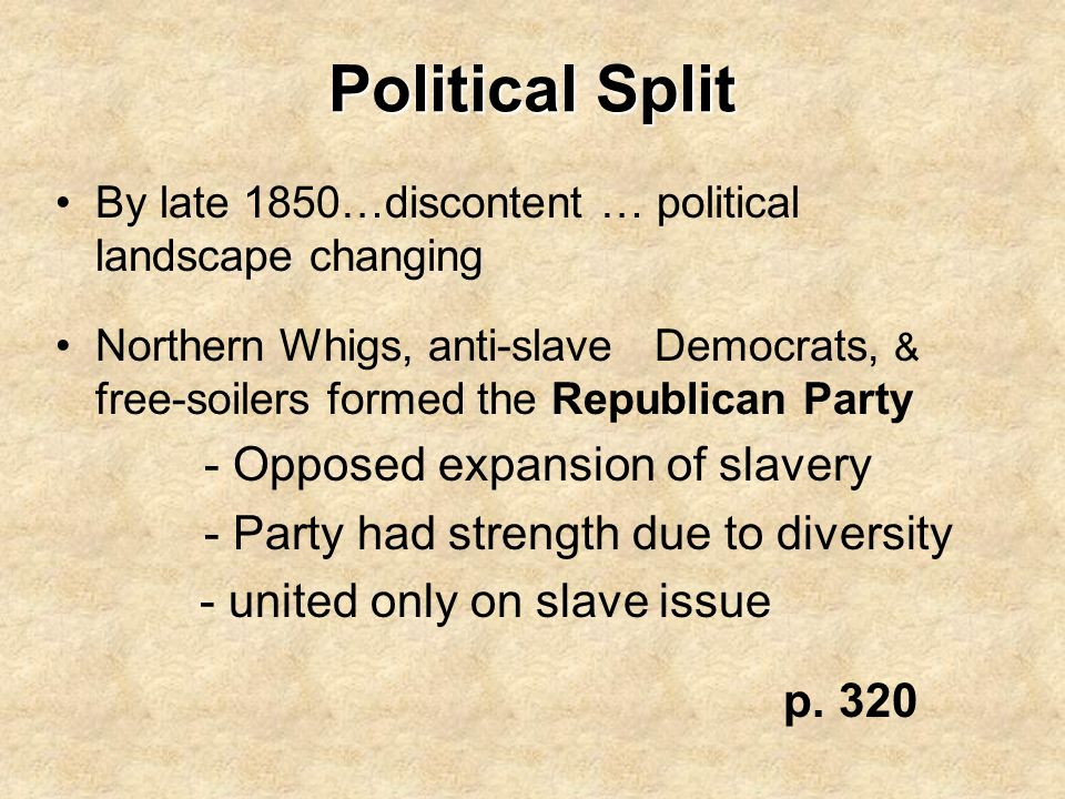Political Split By late 1850…discontent … political landscape changing Northern Whigs, anti-slave Democrats, & free-soilers formed the Republican Part