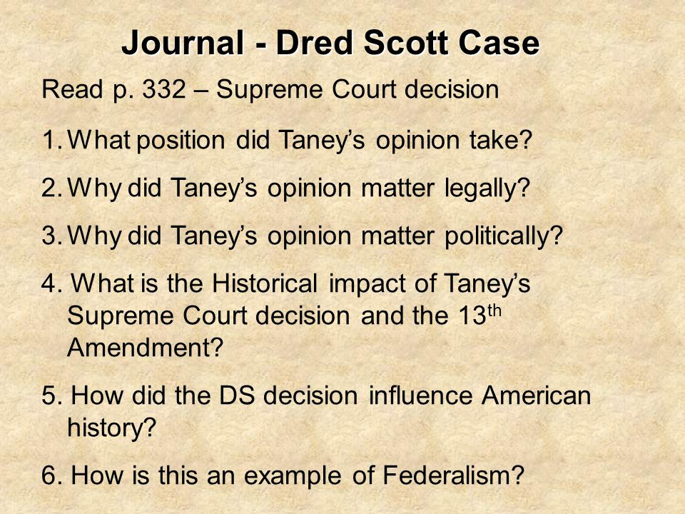Journal - Dred Scott Case Read p. 332 – Supreme Court decision 1.What position did Taney's opinion take? 2.Why did Taney's opinion matter legally? 3.W