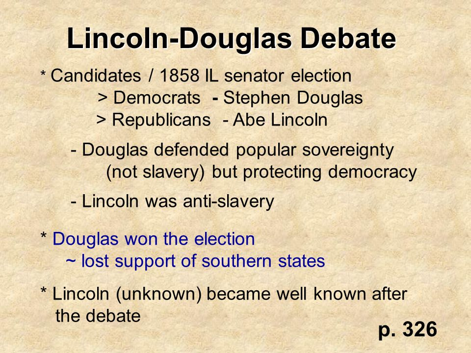 Lincoln-Douglas Debate * Candidates / 1858 IL senator election > Democrats - Stephen Douglas > Republicans - Abe Lincoln - Douglas defended popular so