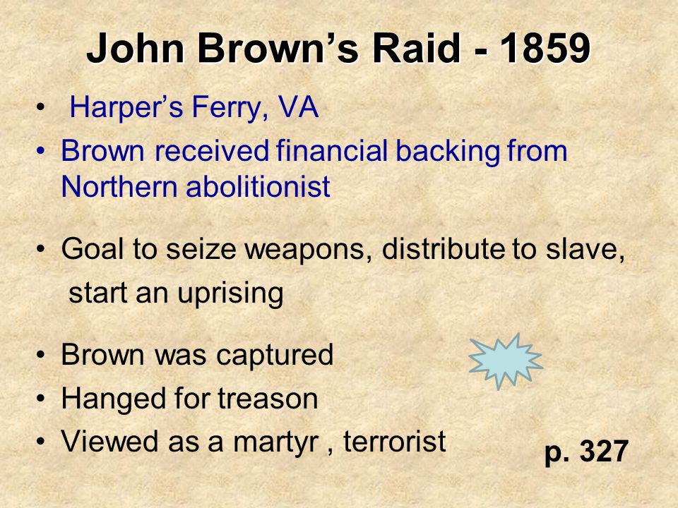 John Brown's Raid - 1859 Harper's Ferry, VA Brown received financial backing from Northern abolitionist Goal to seize weapons, distribute to slave, st
