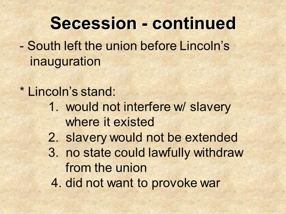 Secession - continued - South left the union before Lincoln's inauguration * Lincoln's stand: 1. would not interfere w/ slavery where it existed 2. sl