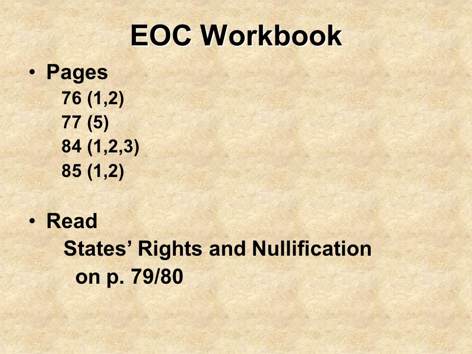 EOC Workbook Pages 76 (1,2) 77 (5) 84 (1,2,3) 85 (1,2) Read States' Rights and Nullification on p. 79/80