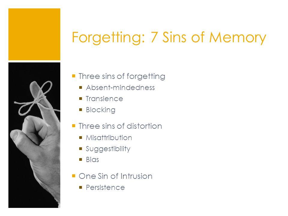 Forgetting: 7 Sins of Memory  Three sins of forgetting  Absent-mindedness  Transience  Blocking  Three sins of distortion  Misattribution  Suggestibility  Bias  One Sin of Intrusion  Persistence