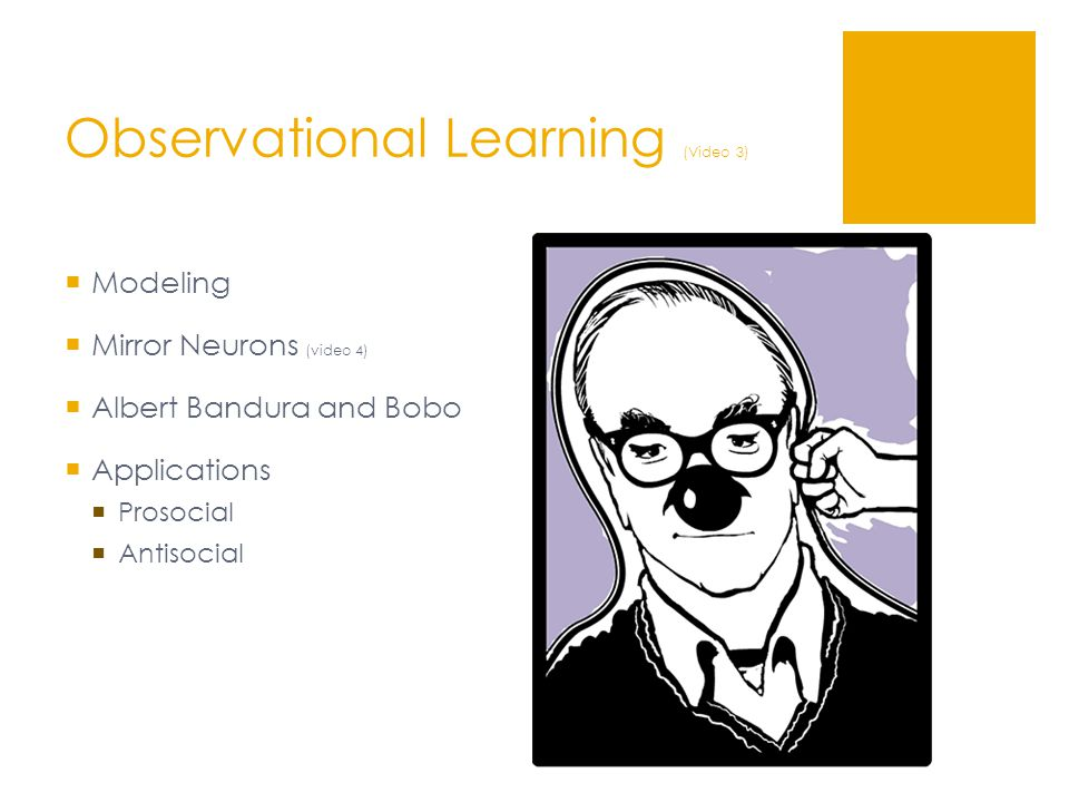 Observational Learning (Video 3)  Modeling  Mirror Neurons (video 4)  Albert Bandura and Bobo  Applications  Prosocial  Antisocial