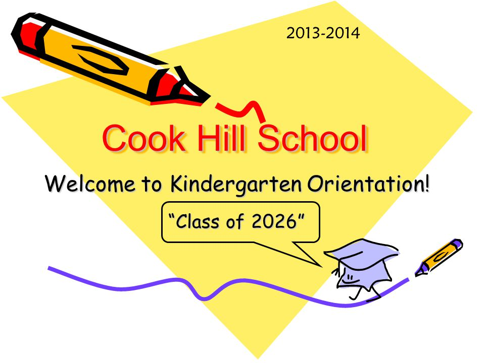 Cook Hill School Welcome to Kindergarten Orientation! Class of 2026 2013-2014