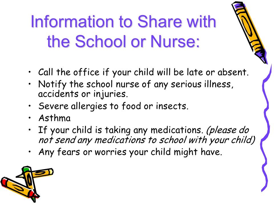 Information to Share with the School or Nurse: Call the office if your child will be late or absent.