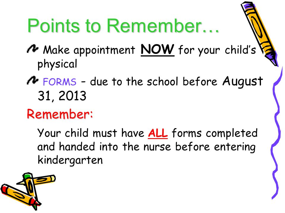 Points to Remember… Make appointment NOW for your child's physical FORMS - due to the school before August 31, 2013Remember: Your child must have ALL forms completed and handed into the nurse before entering kindergarten
