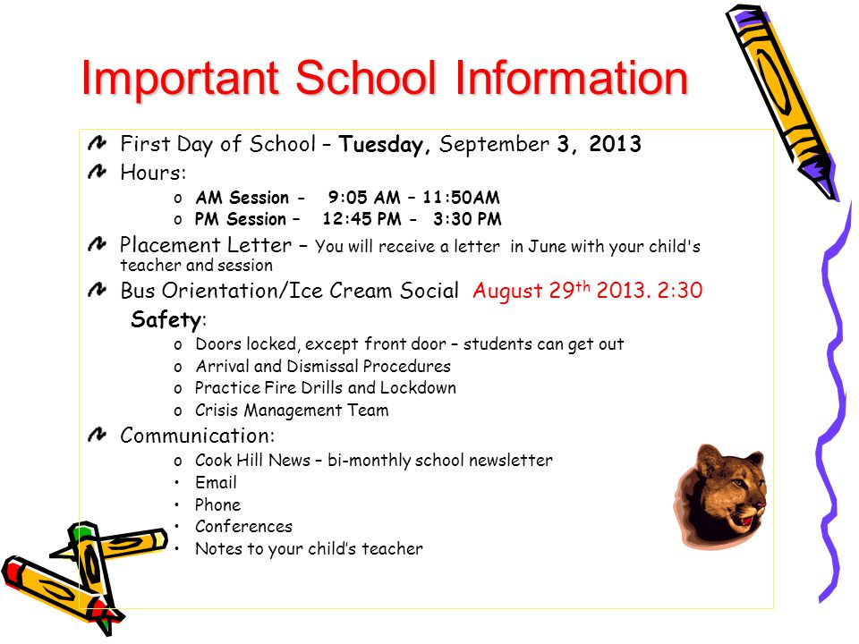 First Day of School – Tuesday, September 3, 2013 Hours: oAM Session - 9:05 AM – 11:50AM oPM Session – 12:45 PM - 3:30 PM Placement Letter – You will receive a letter in June with your child s teacher and session Bus Orientation/Ice Cream Social August 29 th 2013.
