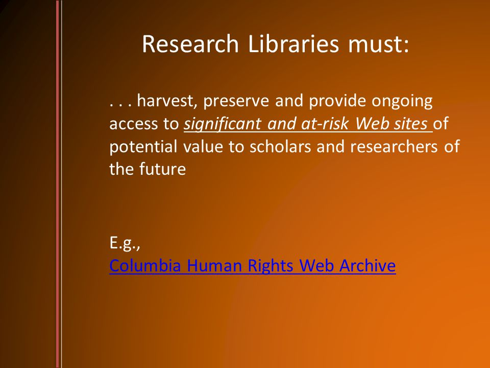 Research Libraries must:... harvest, preserve and provide ongoing access to significant and at-risk Web sites of potential value to scholars and resea