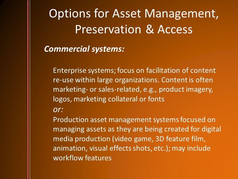 Options for Asset Management, Preservation & Access Commercial systems: Enterprise systems; focus on facilitation of content re-use within large organ