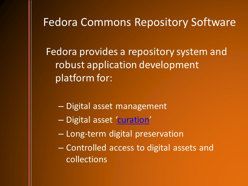Fedora Commons Repository Software Fedora provides a repository system and robust application development platform for: – Digital asset management – D