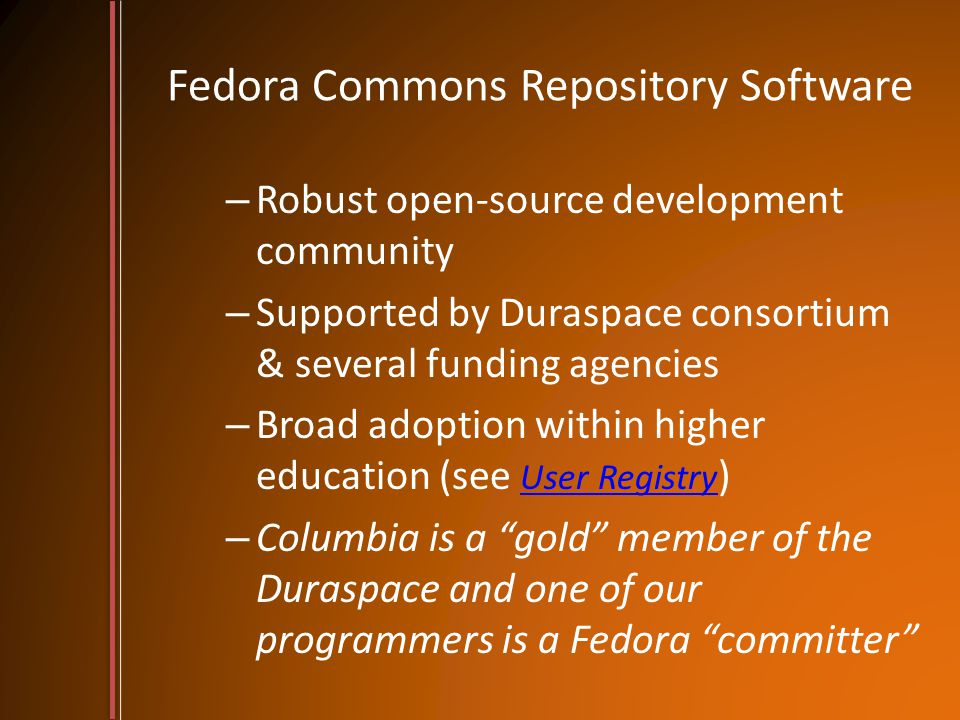 Fedora Commons Repository Software – Robust open-source development community – Supported by Duraspace consortium & several funding agencies – Broad adoption within higher education (see User Registry ) User Registry – Columbia is a gold member of the Duraspace and one of our programmers is a Fedora committer