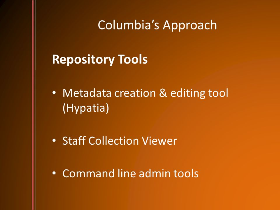 Columbia's Approach Repository Tools Metadata creation & editing tool (Hypatia) Staff Collection Viewer Command line admin tools