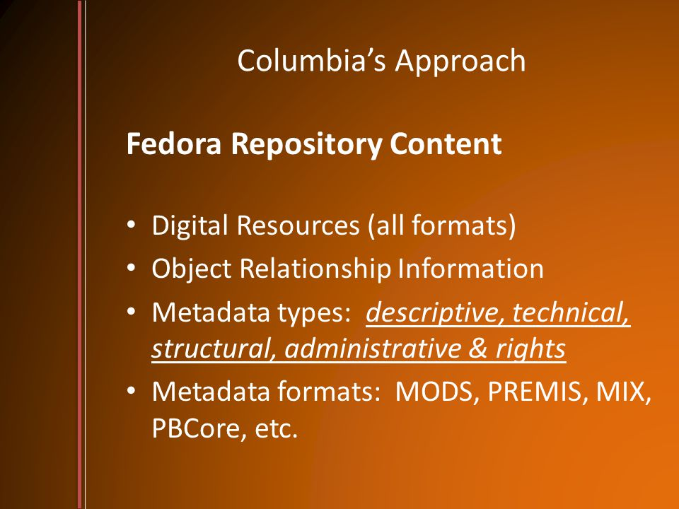 Columbia's Approach Fedora Repository Content Digital Resources (all formats) Object Relationship Information Metadata types: descriptive, technical, structural, administrative & rights Metadata formats: MODS, PREMIS, MIX, PBCore, etc.