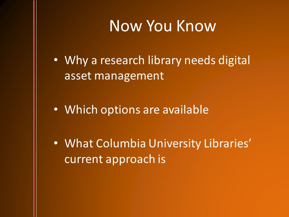Now You Know Why a research library needs digital asset management Which options are available What Columbia University Libraries' current approach is