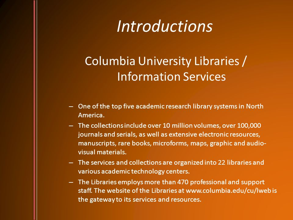 Introductions Columbia University Libraries / Information Services – One of the top five academic research library systems in North America.
