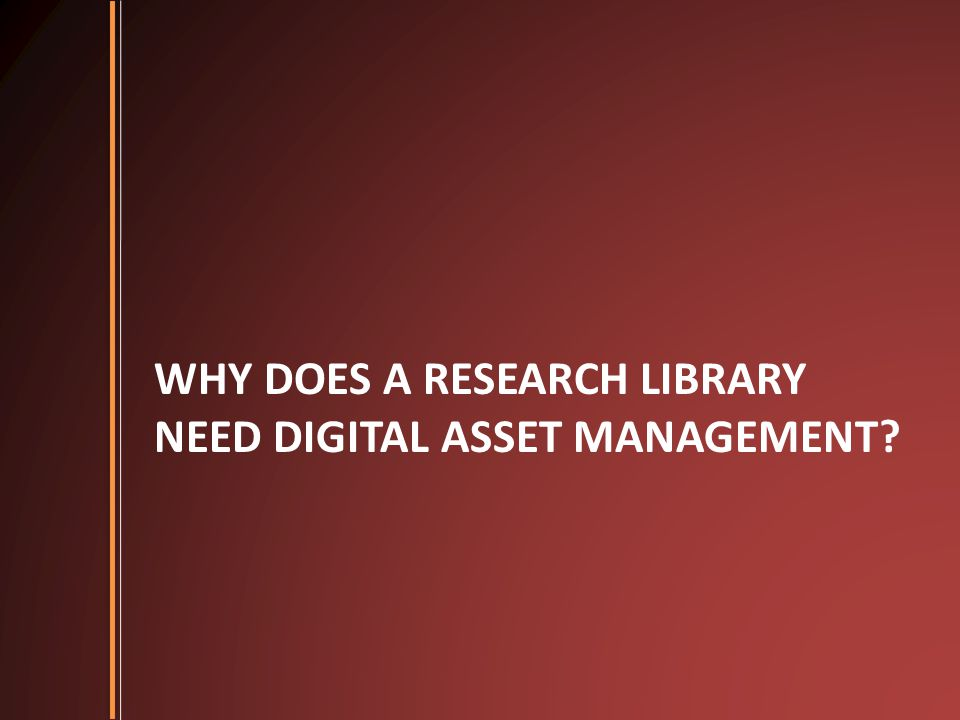 WHY DOES A RESEARCH LIBRARY NEED DIGITAL ASSET MANAGEMENT