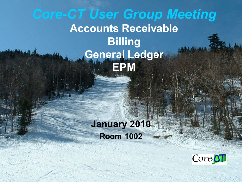 Core-CT User Group Meeting Accounts Receivable Billing General Ledger EPM January 2010 Room 1002