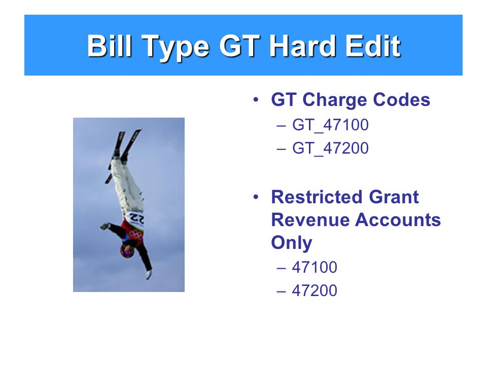 Bill Type GT Hard Edit GT Charge Codes –GT_47100 –GT_47200 Restricted Grant Revenue Accounts Only –47100 –47200
